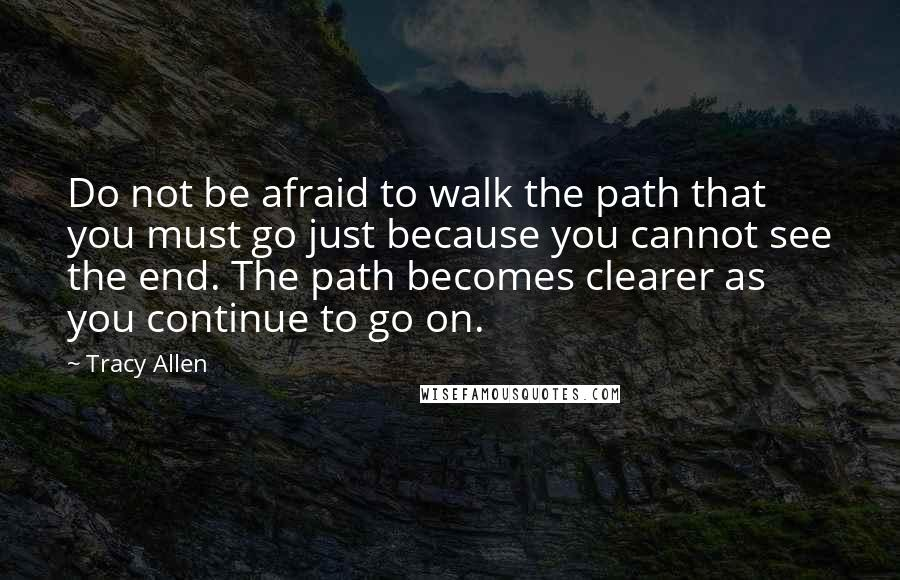 Tracy Allen quotes: Do not be afraid to walk the path that you must go just because you cannot see the end. The path becomes clearer as you continue to go on.