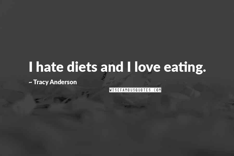 Tracy Anderson quotes: I hate diets and I love eating.