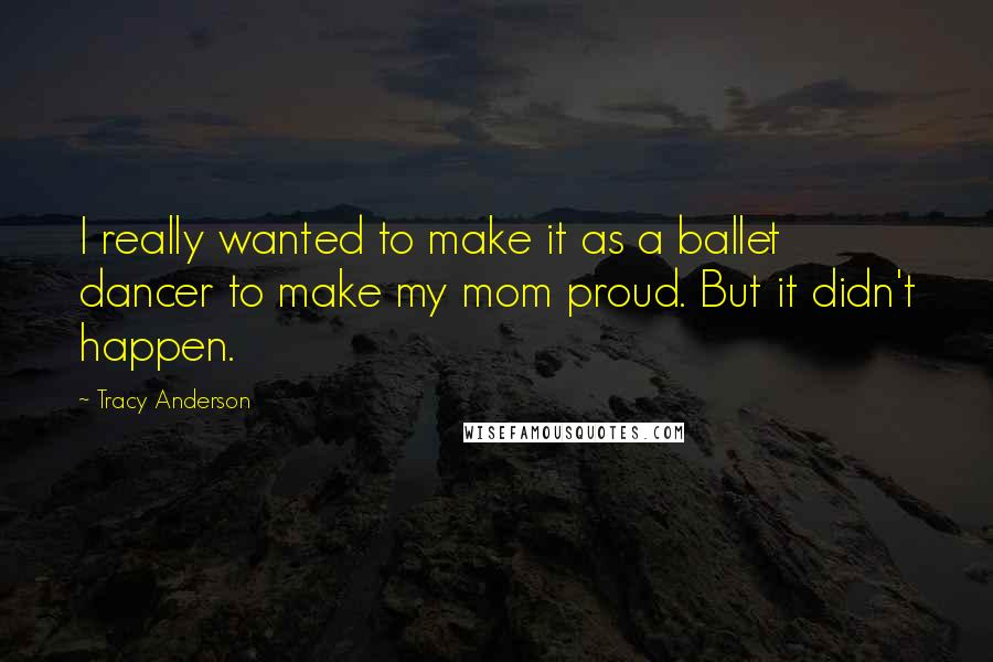 Tracy Anderson quotes: I really wanted to make it as a ballet dancer to make my mom proud. But it didn't happen.