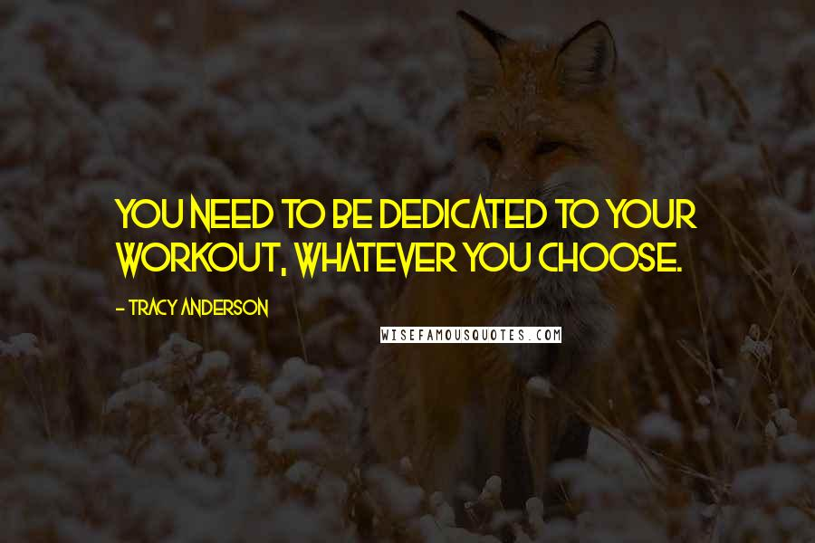 Tracy Anderson quotes: You need to be dedicated to your workout, whatever you choose.