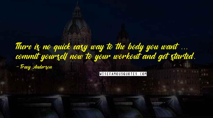 Tracy Anderson quotes: There is no quick easy way to the body you want ... commit yourself now to your workout and get started.