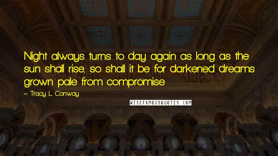 Tracy L. Conway quotes: Night always turns to day again as long as the sun shall rise, so shall it be for darkened dreams grown pale from compromise