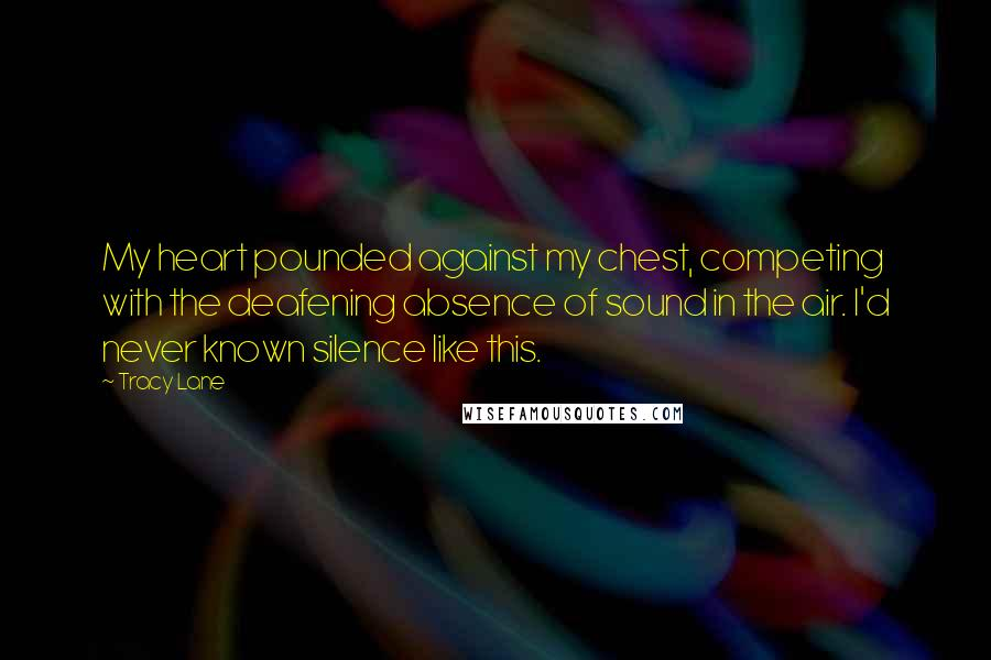 Tracy Lane quotes: My heart pounded against my chest, competing with the deafening absence of sound in the air. I'd never known silence like this.