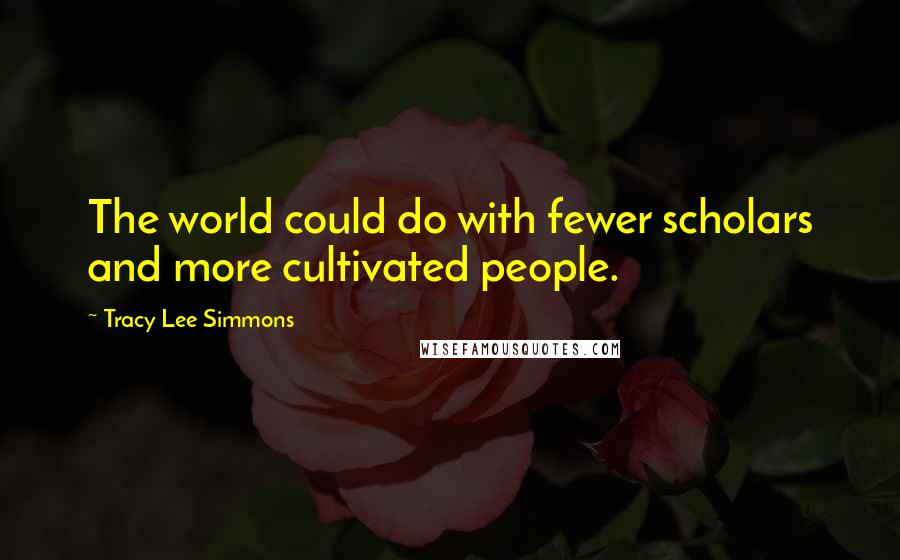 Tracy Lee Simmons quotes: The world could do with fewer scholars and more cultivated people.