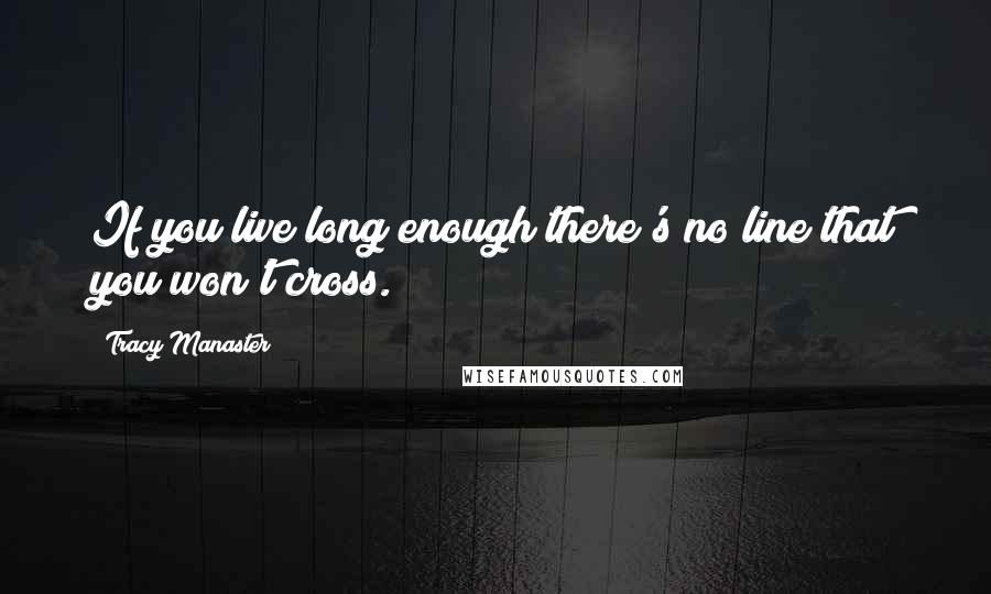 Tracy Manaster quotes: If you live long enough there's no line that you won't cross.