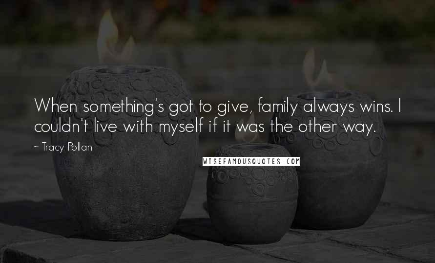 Tracy Pollan quotes: When something's got to give, family always wins. I couldn't live with myself if it was the other way.