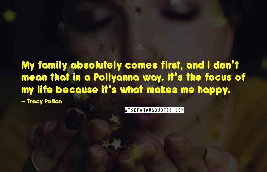 Tracy Pollan quotes: My family absolutely comes first, and I don't mean that in a Pollyanna way. It's the focus of my life because it's what makes me happy.