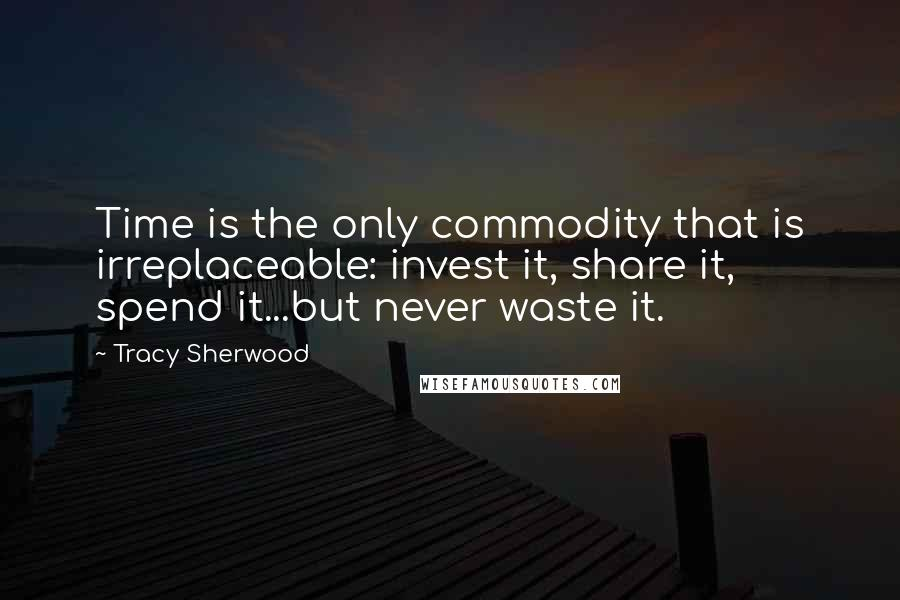 Tracy Sherwood quotes: Time is the only commodity that is irreplaceable: invest it, share it, spend it...but never waste it.