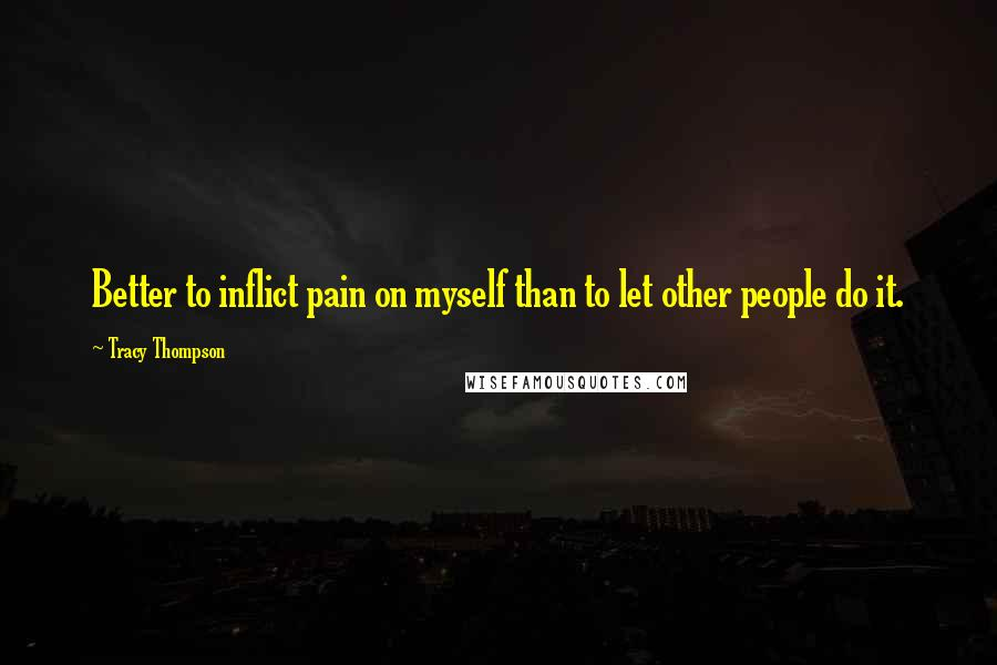 Tracy Thompson quotes: Better to inflict pain on myself than to let other people do it.