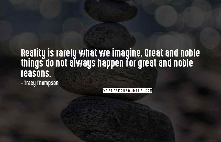 Tracy Thompson quotes: Reality is rarely what we imagine. Great and noble things do not always happen for great and noble reasons.