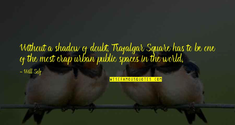 Trafalgar Square Quotes By Will Self: Without a shadow of doubt, Trafalgar Square has