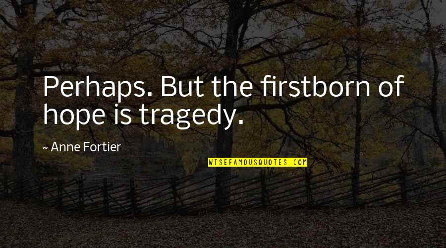 Tragedy'd Quotes By Anne Fortier: Perhaps. But the firstborn of hope is tragedy.