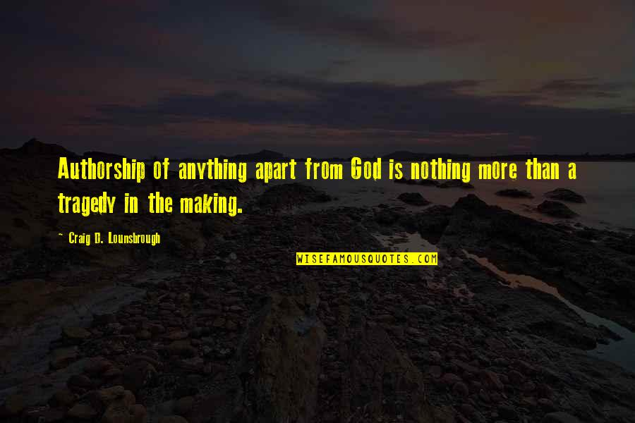 Tragedy'd Quotes By Craig D. Lounsbrough: Authorship of anything apart from God is nothing