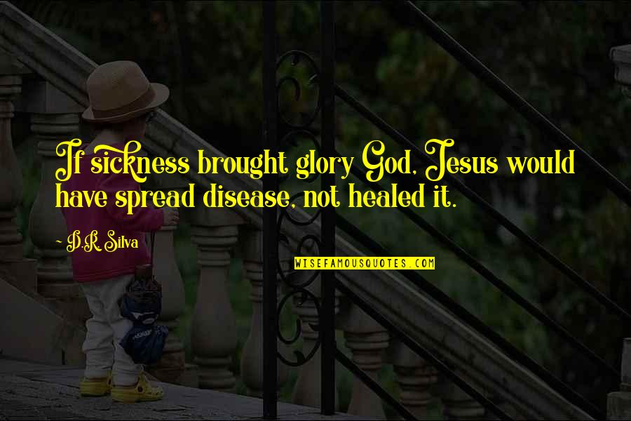 Tragedy'd Quotes By D.R. Silva: If sickness brought glory God, Jesus would have