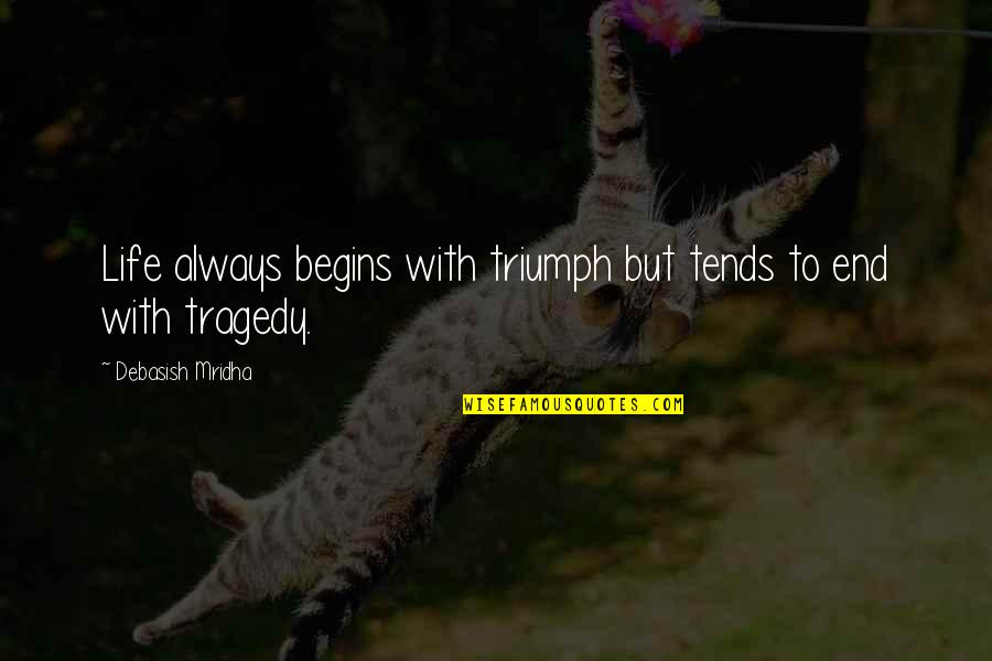 Tragedy'd Quotes By Debasish Mridha: Life always begins with triumph but tends to