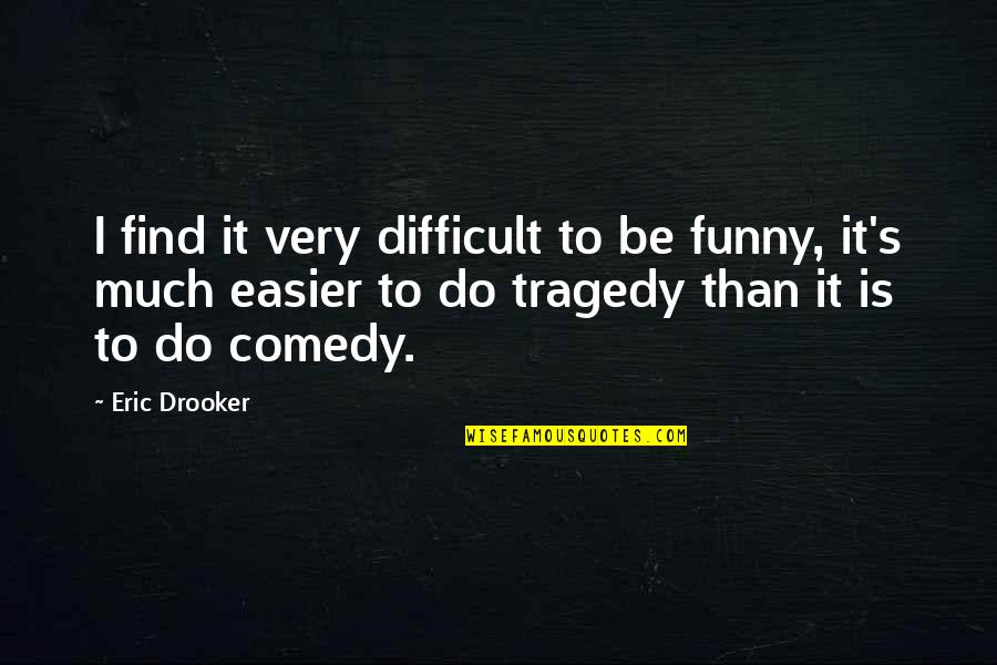 Tragedy'd Quotes By Eric Drooker: I find it very difficult to be funny,
