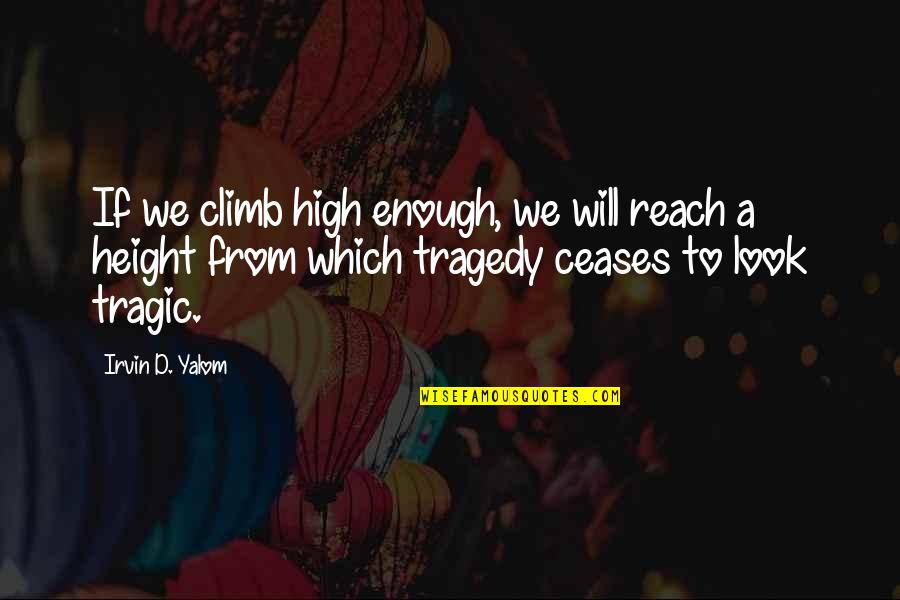 Tragedy'd Quotes By Irvin D. Yalom: If we climb high enough, we will reach