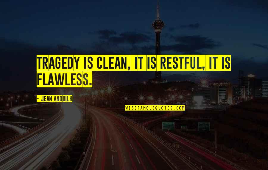 Tragedy'd Quotes By Jean Anouilh: Tragedy is clean, it is restful, it is