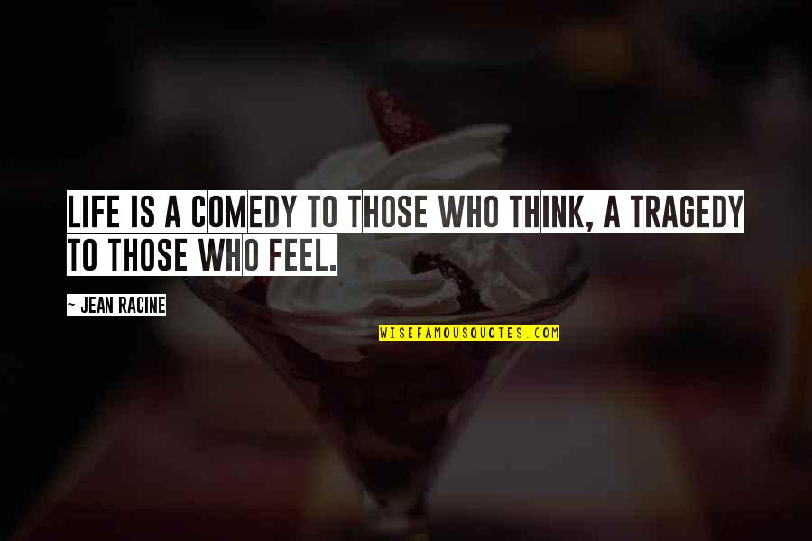 Tragedy'd Quotes By Jean Racine: Life is a comedy to those who think,