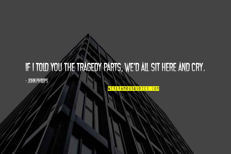 Tragedy'd Quotes By John Phillips: If I told you the tragedy parts, we'd