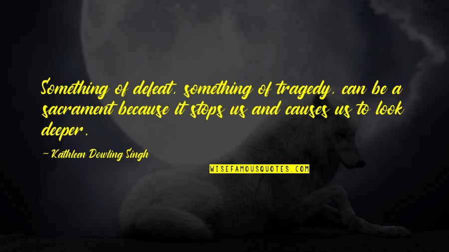 Tragedy'd Quotes By Kathleen Dowling Singh: Something of defeat, something of tragedy, can be