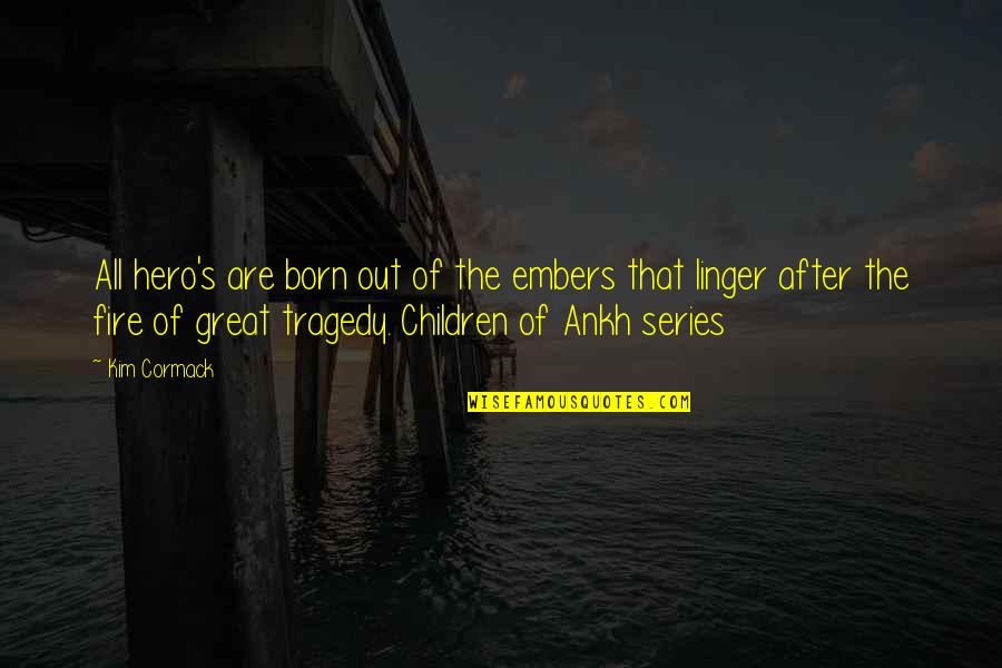 Tragedy'd Quotes By Kim Cormack: All hero's are born out of the embers
