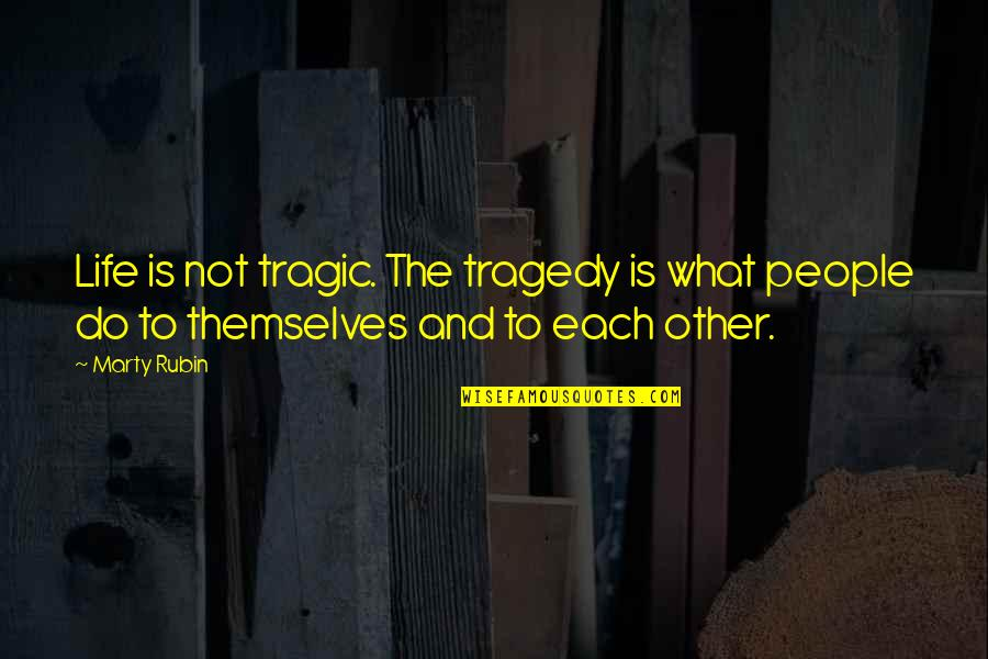 Tragedy'd Quotes By Marty Rubin: Life is not tragic. The tragedy is what