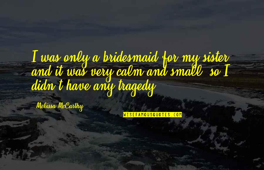 Tragedy'd Quotes By Melissa McCarthy: I was only a bridesmaid for my sister,
