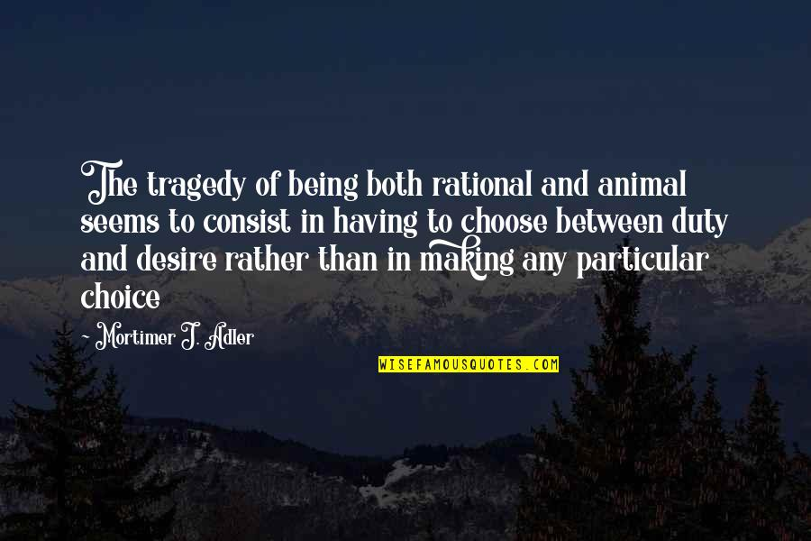 Tragedy'd Quotes By Mortimer J. Adler: The tragedy of being both rational and animal