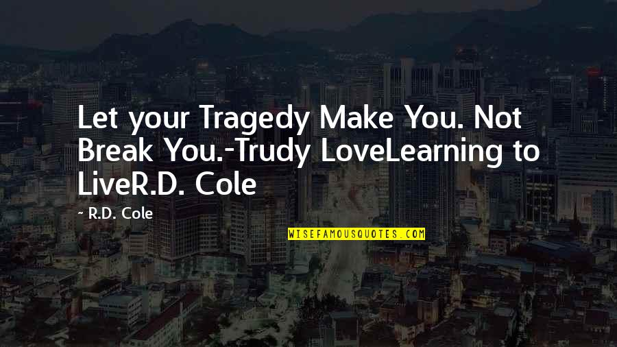 Tragedy'd Quotes By R.D. Cole: Let your Tragedy Make You. Not Break You.-Trudy