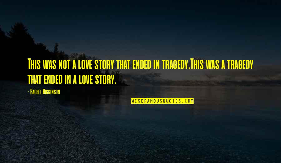 Tragedy'd Quotes By Rachel Higginson: This was not a love story that ended