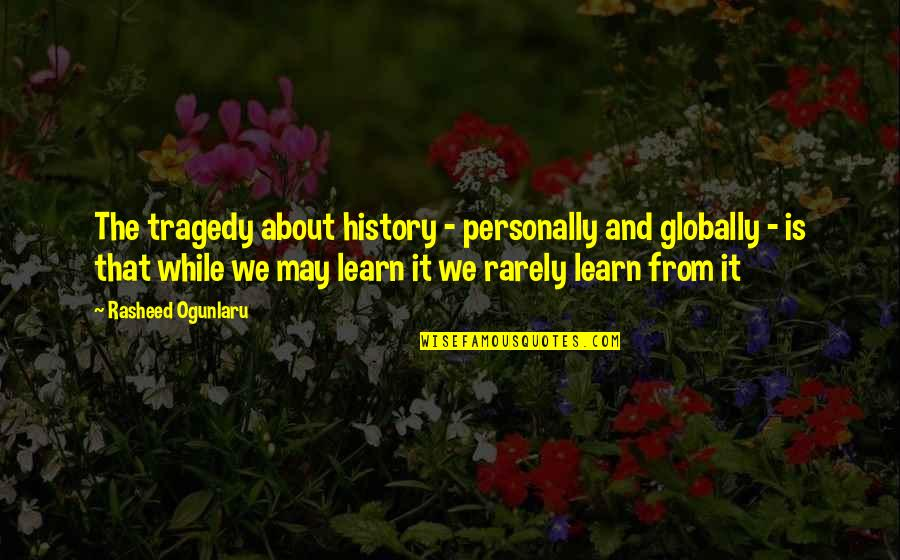 Tragedy'd Quotes By Rasheed Ogunlaru: The tragedy about history - personally and globally