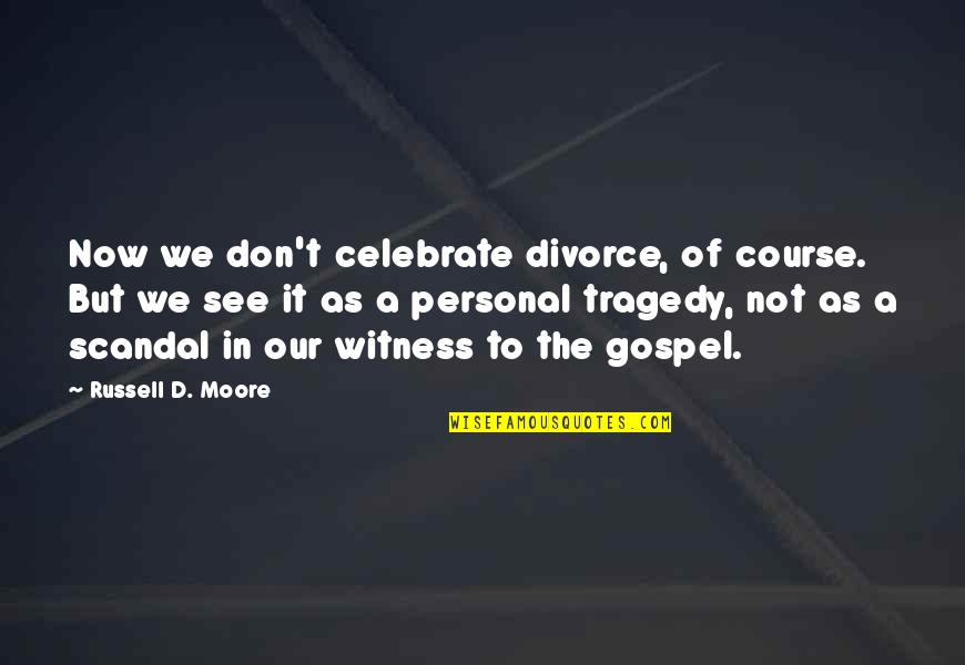 Tragedy'd Quotes By Russell D. Moore: Now we don't celebrate divorce, of course. But