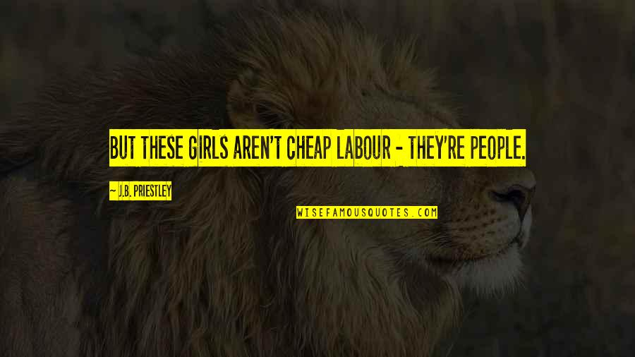 Tragic Incident Quotes By J.B. Priestley: But these girls aren't cheap labour - they're
