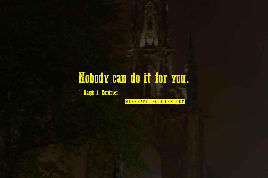 Tragic Incident Quotes By Ralph J. Cordiner: Nobody can do it for you.
