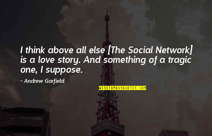 Tragic Love Stories Quotes By Andrew Garfield: I think above all else [The Social Network]