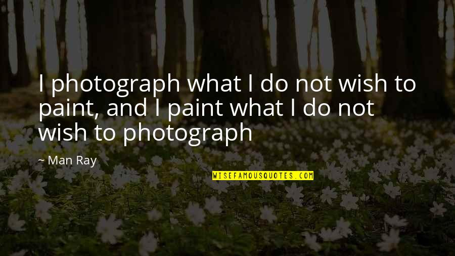 Tragos Quotes By Man Ray: I photograph what I do not wish to
