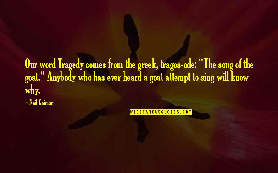 Tragos Quotes By Neil Gaiman: Our word Tragedy comes from the greek, tragos-ode: