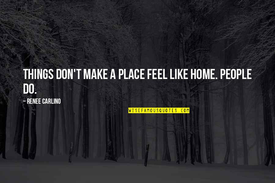 Tragos Quotes By Renee Carlino: Things don't make a place feel like home.