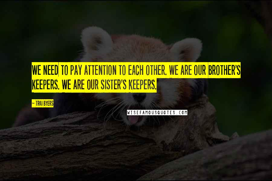 Trai Byers quotes: We need to pay attention to each other. We are our brother's keepers. We are our sister's keepers.