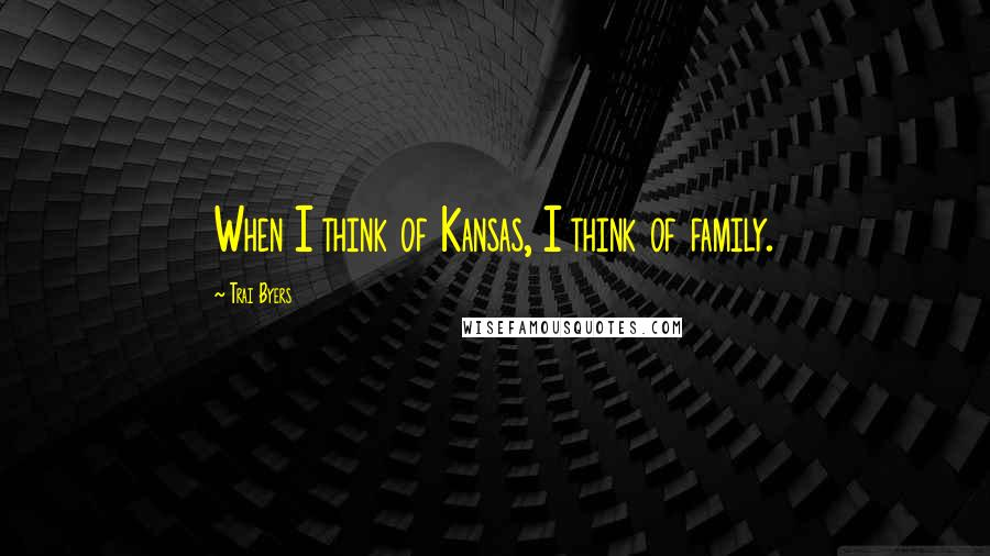 Trai Byers quotes: When I think of Kansas, I think of family.