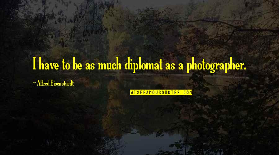 Training A Child Quotes By Alfred Eisenstaedt: I have to be as much diplomat as