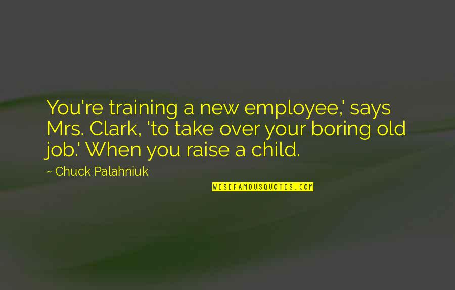 Training A Child Quotes By Chuck Palahniuk: You're training a new employee,' says Mrs. Clark,
