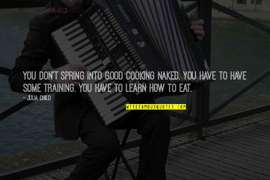 Training A Child Quotes By Julia Child: You don't spring into good cooking naked. You