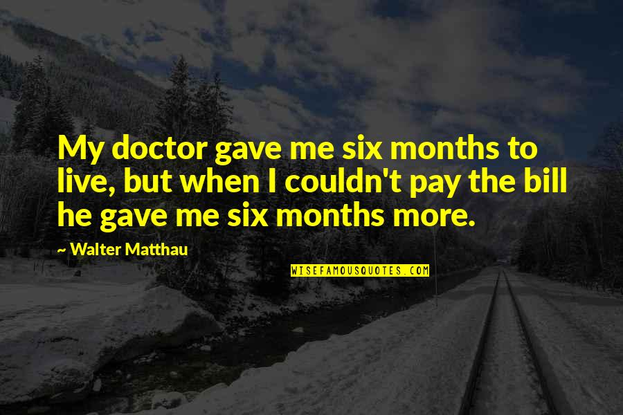 Training A Child Quotes By Walter Matthau: My doctor gave me six months to live,