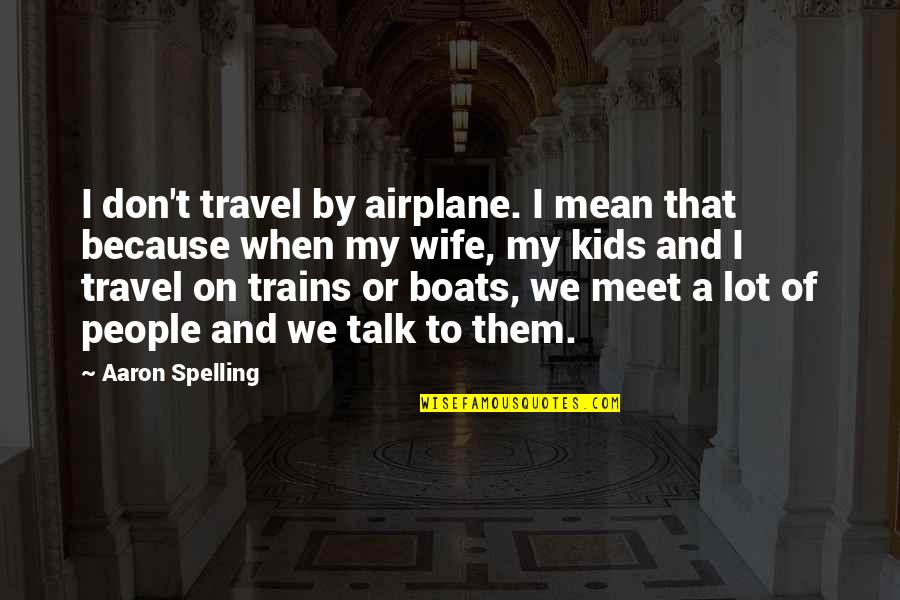 Trains Quotes By Aaron Spelling: I don't travel by airplane. I mean that