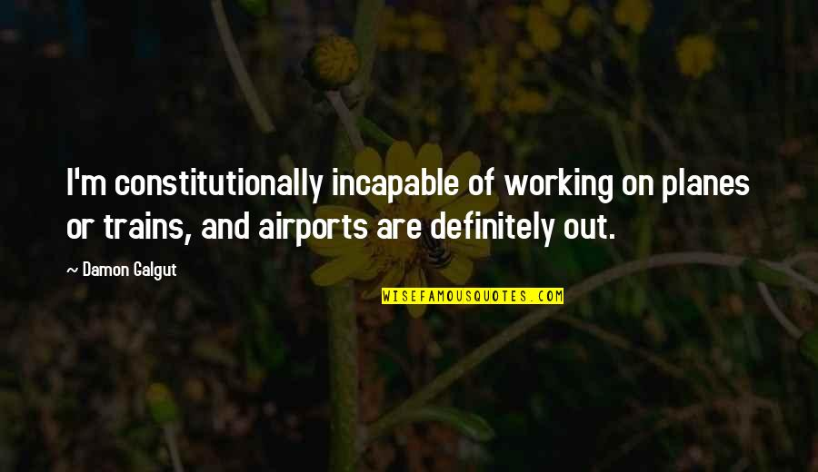 Trains Quotes By Damon Galgut: I'm constitutionally incapable of working on planes or