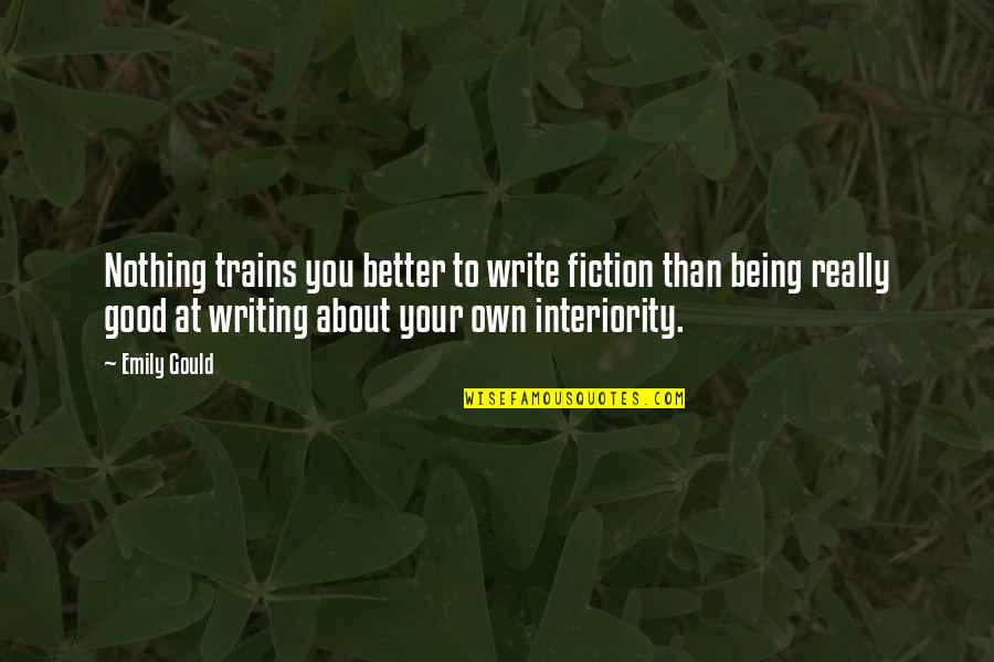 Trains Quotes By Emily Gould: Nothing trains you better to write fiction than
