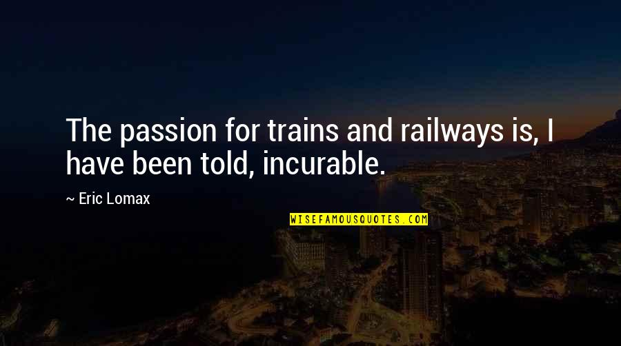 Trains Quotes By Eric Lomax: The passion for trains and railways is, I