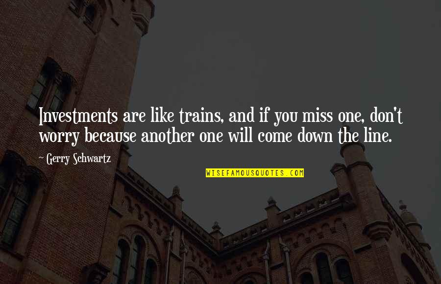 Trains Quotes By Gerry Schwartz: Investments are like trains, and if you miss